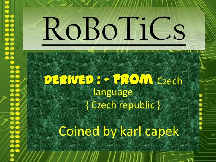 RoBoTiCsDerived : - From Czech        language      { Czech republic }  Coined by karl capek