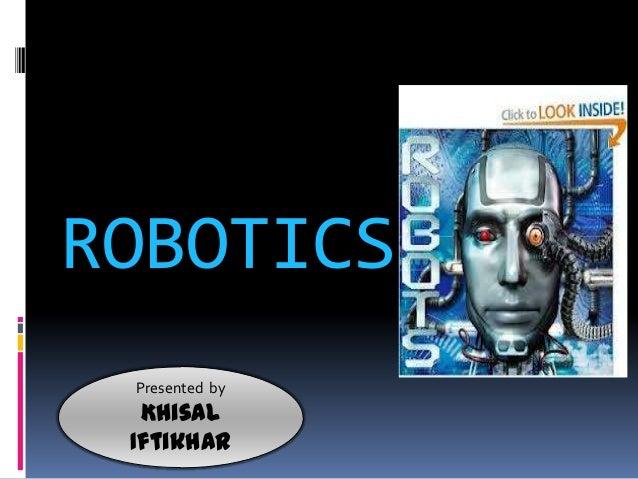 ROBOTICS Presented by  Khisal Iftikhar