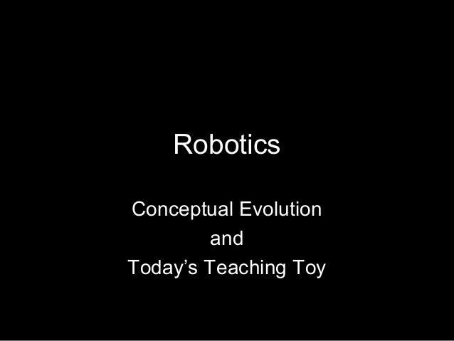 RoboticsConceptual Evolution         andToday's Teaching Toy