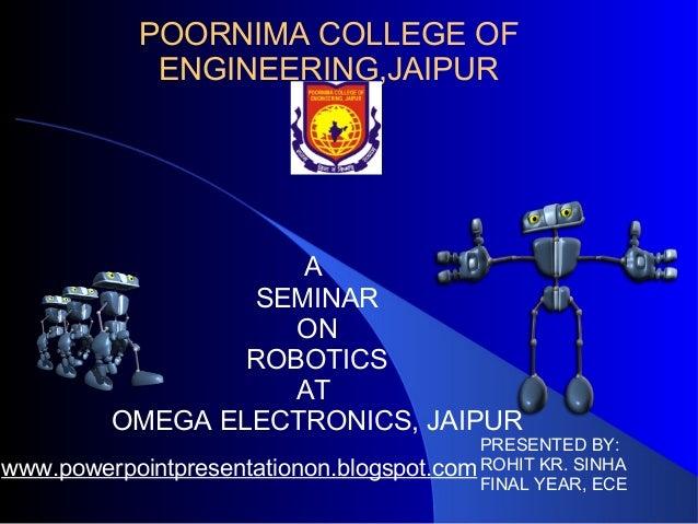 POORNIMA COLLEGE OF ENGINEERING,JAIPUR A SEMINAR ON ROBOTICS AT OMEGA ELECTRONICS, JAIPUR PRESENTED BY: ROHIT KR. SINHA FI...