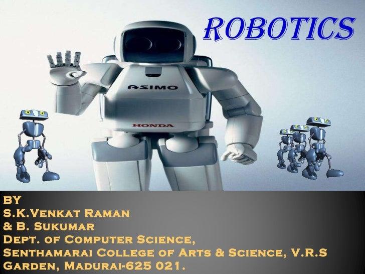 ROBOTICS BY S.K.Venkat Raman & B. Sukumar Dept. of Computer Science, Senthamarai College of Arts & Science, V.R.S Garden, ...