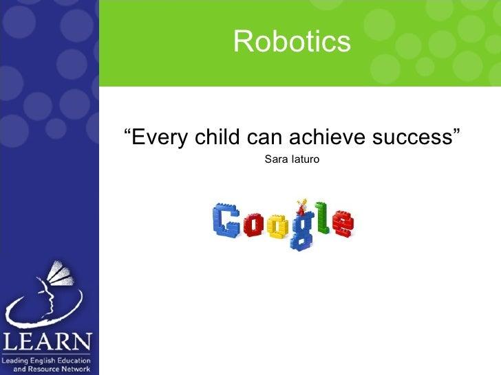 """Robotics <ul><li>"""" Every child can achieve success"""" </li></ul><ul><li>Sara Iaturo </li></ul>"""