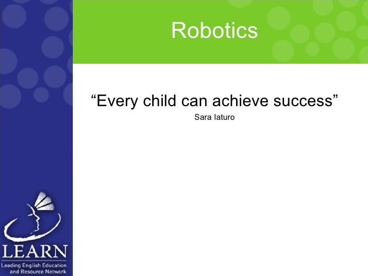 "Robotics <ul><li>"" Every child can achieve success"" </li></ul><ul><li>Sara Iaturo </li></ul>"