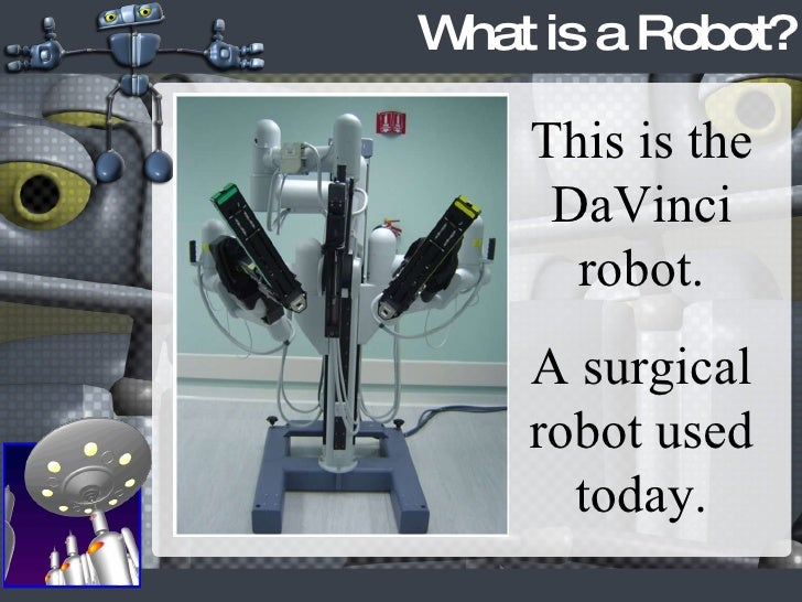 What is a Robot? This is the DaVinci robot. A surgical robot used today.