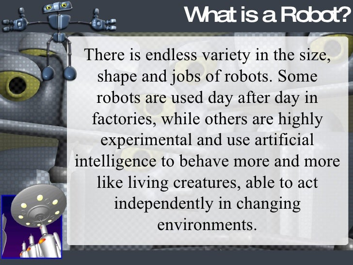 What is a Robot? There is endless variety in the size, shape and jobs of robots. Some robots are used day after day in fac...