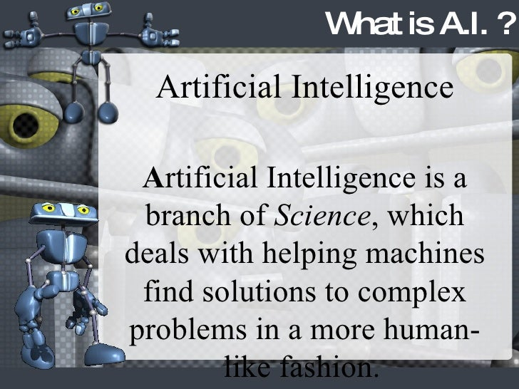What is A.I. ? Artificial Intelligence A rtificial Intelligence is a branch of  Science , which deals with helping machine...