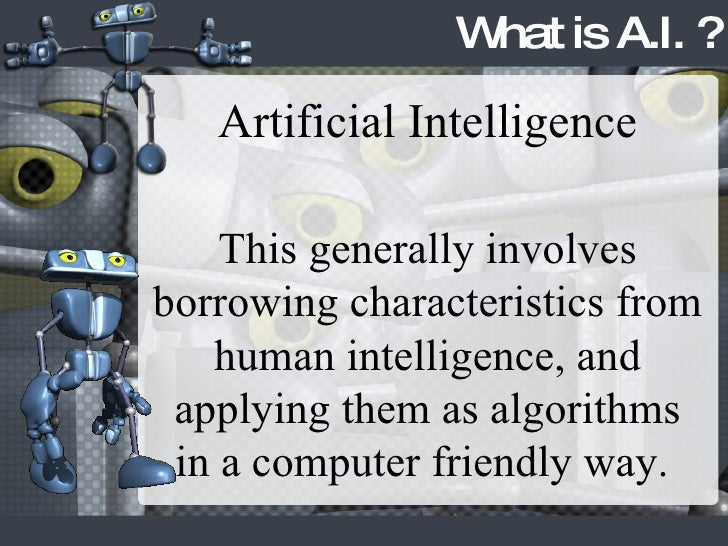 What is A.I. ? Artificial Intelligence This generally involves borrowing characteristics from human intelligence, and appl...
