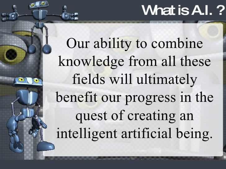 Our ability to combine knowledge from all these fields will ultimately benefit our progress in the quest of creating an in...