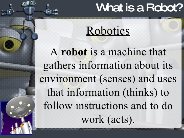 What is a Robot? Robotics A  robot  is a machine that gathers information about its environment (senses) and uses that inf...