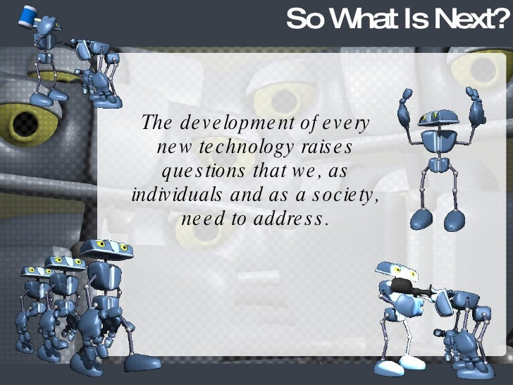 So What Is Next? The development of every new technology raises questions that we, as individuals and as a society, need t...