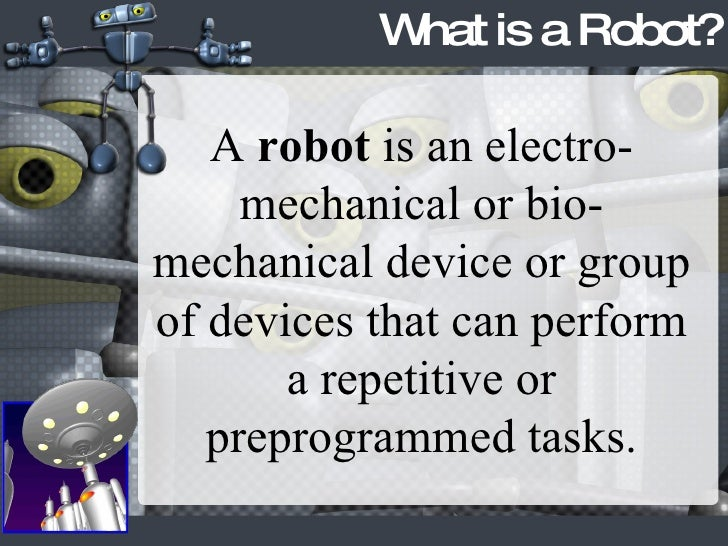 What is a Robot? A  robot  is an electro-mechanical or bio-mechanical device or group of devices that can perform a repeti...