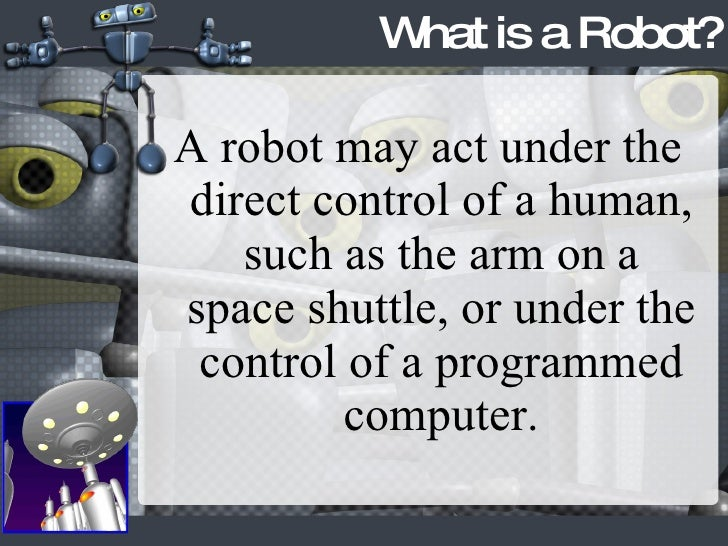 <ul><li>A robot may act under the direct control of a human, such as the arm on a space shuttle, or under the control of a...