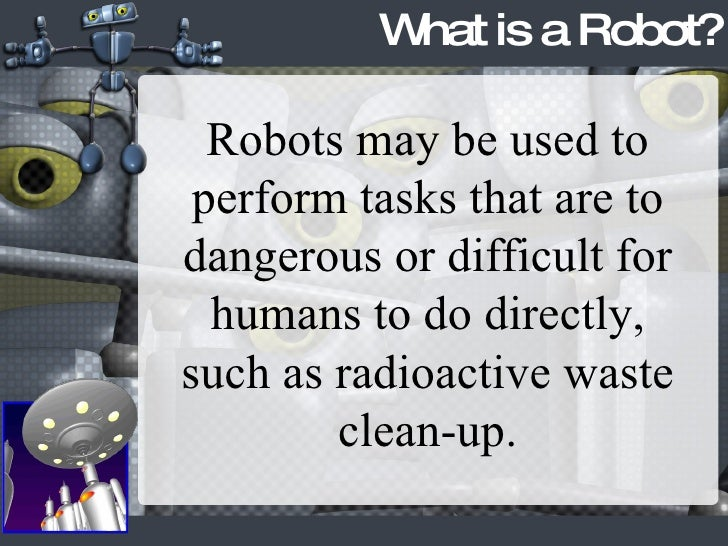 What is a Robot? Robots may be used to perform tasks that are to dangerous or difficult for humans to do directly, such as...