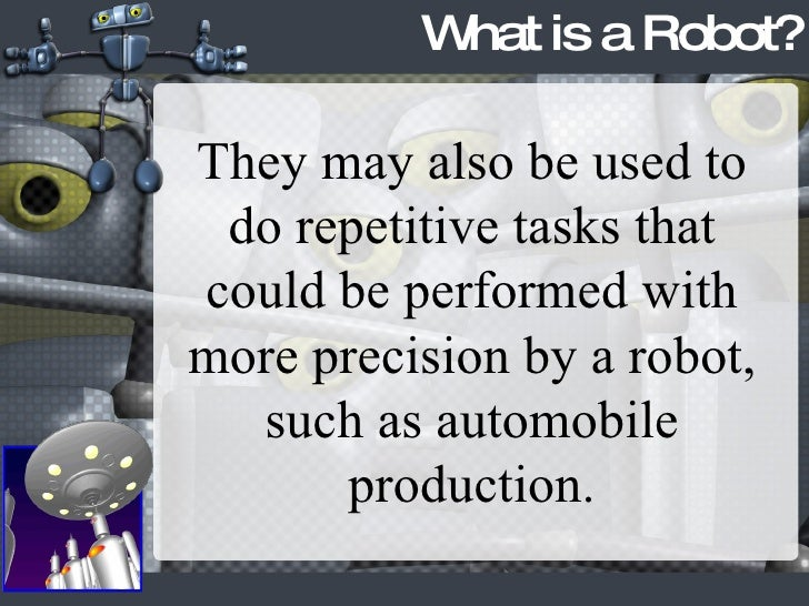 What is a Robot? They may also be used to do repetitive tasks that could be performed with more precision by a robot, such...