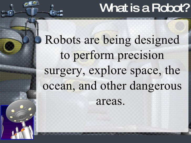 What is a Robot? Robots are being designed to perform precision surgery, explore space, the ocean, and other dangerous are...