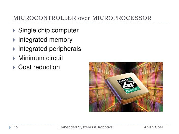 MICROCONTROLLER over MICROPROCESSOR<br />Single chip computer<br />Integrated memory<br />Integrated peripherals<br />Mini...
