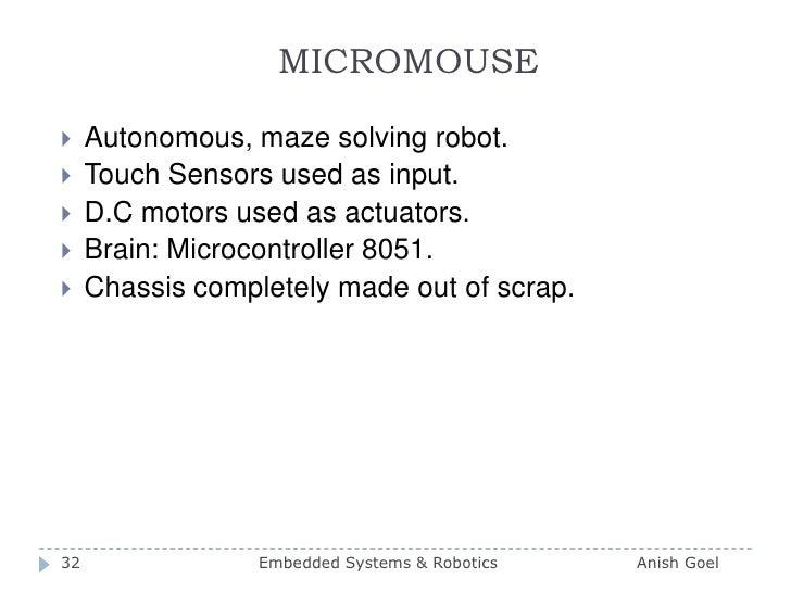 MICROMOUSE<br />Autonomous, maze solving robot.<br />Touch Sensors used as input.<br />D.C motors used as actuators.<br />...