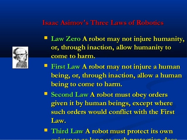 laws of robotics Isaac asimov's three laws of robotics a robot may not injure a human being or, through inaction, allow a human being to come to harm a robot must obey orders given it by human beings except where such orders would conflict with the first law.