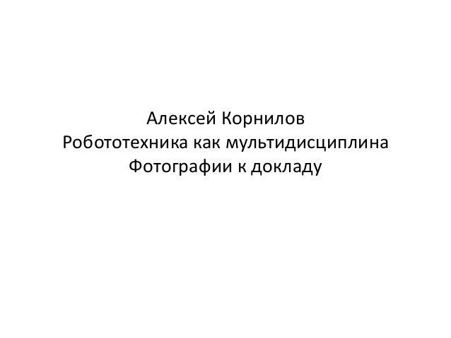 Алексей КорниловРобототехника как мультидисциплина       Фотографии к докладу