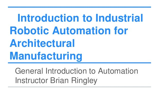 Introduction to Industrial Robotic Automation for Architectural Manufacturing General Introduction to Automation Instructo...