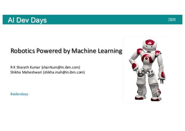 AI Dev Days RoboticsPoweredbyMachineLearning RKSharath Kumar(sharrkum@in.ibm.com) Shikha Maheshwari (shikha.mah@in....