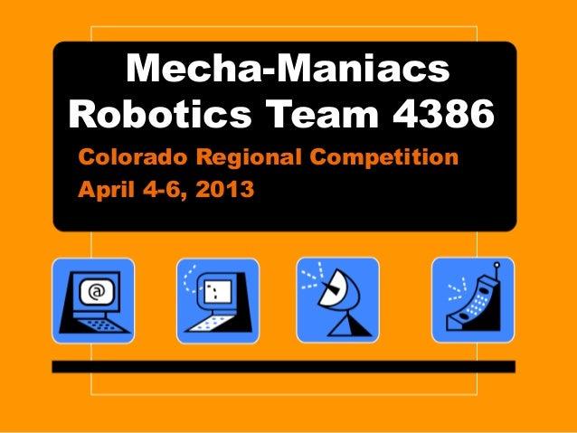 Mecha-ManiacsRobotics Team 4386Colorado Regional CompetitionApril 4-6, 2013