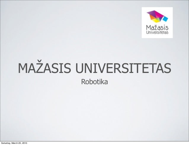 MAŽASIS UNIVERSITETAS                           RobotikaSaturday, March 23, 2013