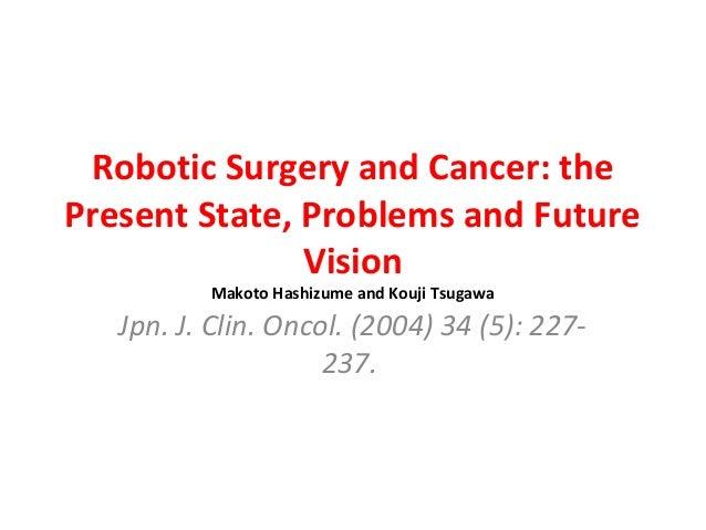 Robotic Surgery and Cancer: the Present State, Problems and Future Vision Makoto Hashizume and Kouji Tsugawa Jpn. J. Clin....