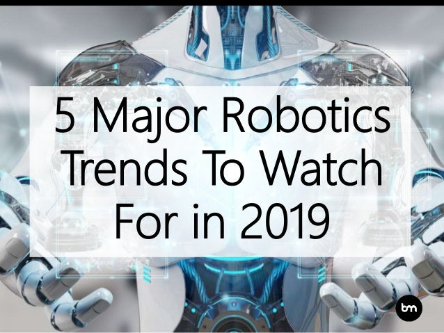 5 Major Robotics Trends To Watch For in 2019