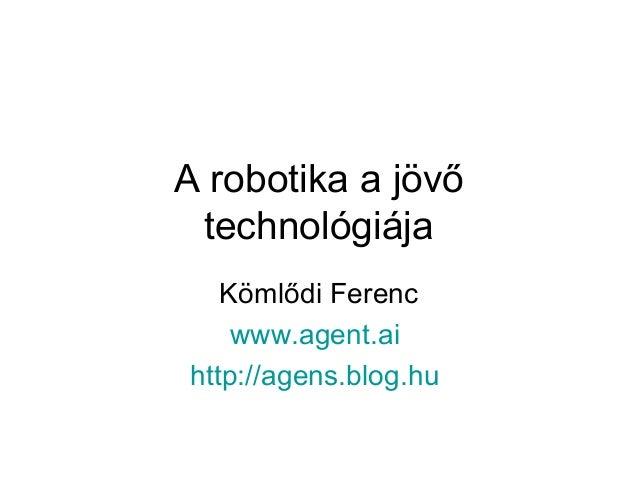 A robotika a jövő technológiája Kömlődi Ferenc www.agent.ai http://agens.blog.hu