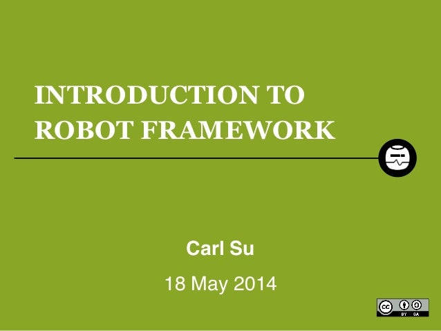 INTRODUCTION TO ROBOT FRAMEWORK Carl Su! 18 May 2014