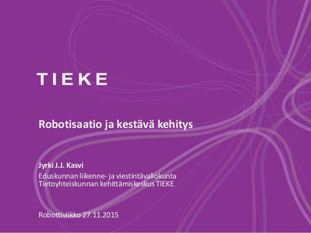 Robotisaatio ja kestävä kehitys Jyrki J.J. Kasvi Eduskunnan liikenne- ja viestintävaliokunta Tietoyhteiskunnan kehittämisk...