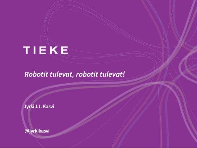 Robotit tulevat, robotit tulevat! Jyrki J.J. Kasvi @jyrkikasvi