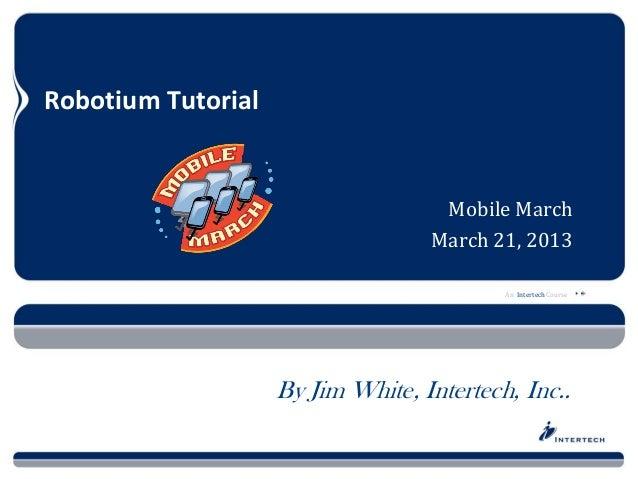 An Intertech CourseRobotium TutorialMobile MarchMarch 21, 2013By Jim White, Intertech, Inc..