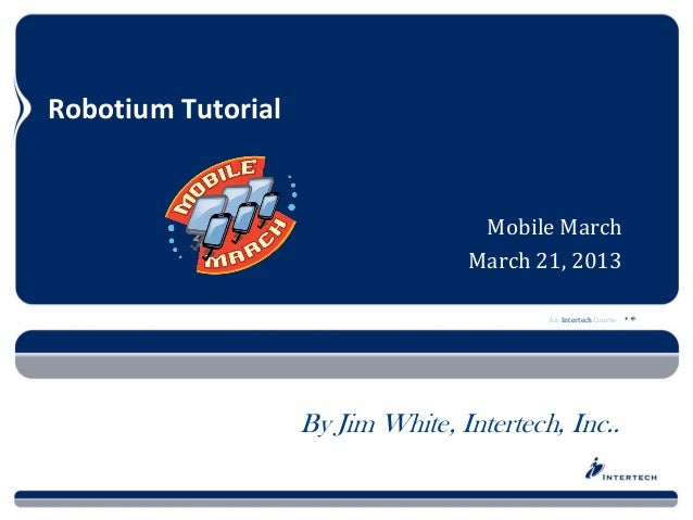 Robotium Tutorial                                    Mobile March                                   March 21, 2013        ...