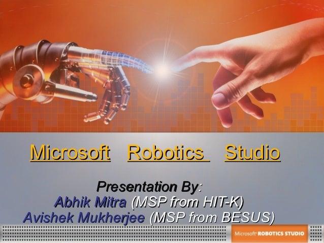 Microsoft Robotics Studio           Presentation By:     Abhik Mitra (MSP from HIT-K)Avishek Mukherjee (MSP from BESUS)