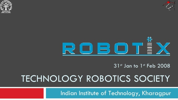 31 st  Jan to 1 st  Feb 2008 TECHNOLOGY ROBOTICS SOCIETY Indian Institute of Technology, Kharagpur
