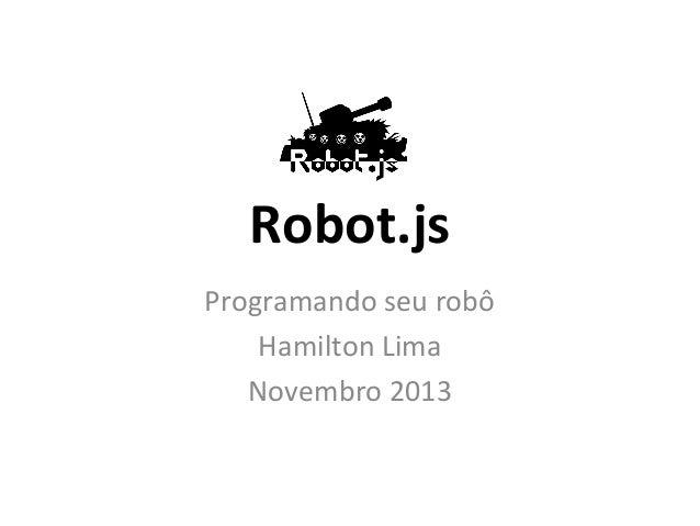 Robot.js Programando seu robô Hamilton Lima Novembro 2013