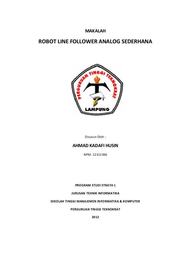 MAKALAH ROBOT LINE FOLLOWER ANALOG SEDERHANA Disusun Oleh : AHMAD KADAFI HUSIN NPM. 12312366 PROGRAM STUDI STRATA 1 JURUSA...