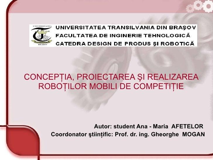 CONCEPŢIA, PROIECTAREA ŞI REALIZAREA ROBOŢILOR MOBILI DE COMPETIŢIE Autor: student Ana - Maria  AFETELOR  Coordonator  şti...
