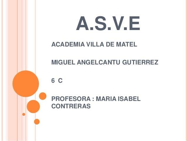 A.S.V.E ACADEMIA VILLA DE MATEL MIGUEL ANGELCANTU GUTIERREZ 6 C PROFESORA : MARIA ISABEL CONTRERAS