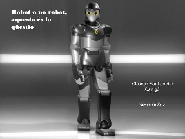 Robot o no robot,aquesta és laqüestió                    Classes Sant Jordi i                          Canigó             ...