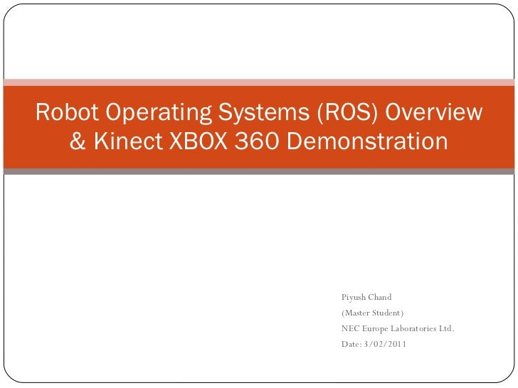 Piyush Chand (Master Student) NEC Europe Laboratories Ltd. Date: 3/02/2011 Robot Operating Systems (ROS) Overview & Kinect...