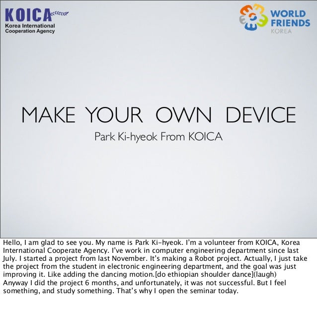 MAKE YOUR OWN DEVICE Park Ki-hyeok From KOICA Hello, I am glad to see you. My name is Park Ki-hyeok. I'm a volunteer from ...