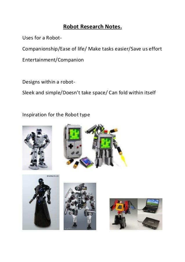Robot Research Notes. Uses for a Robot- Companionship/Ease of life/ Make tasks easier/Save us effort Entertainment/Compani...
