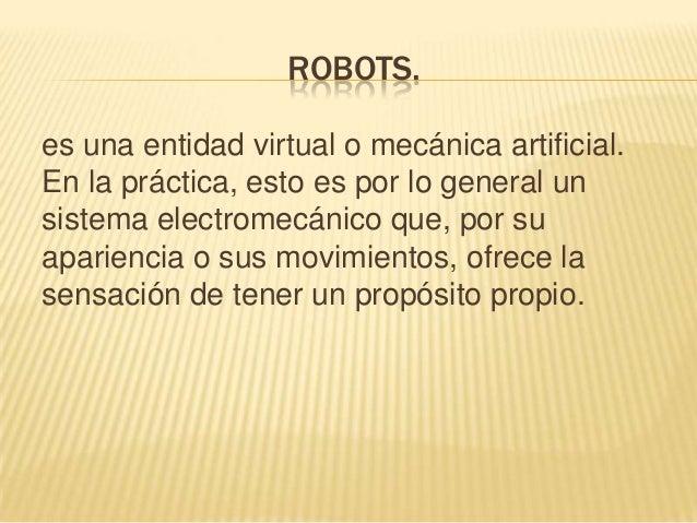 ROBOTS. es una entidad virtual o mecánica artificial. En la práctica, esto es por lo general un sistema electromecánico qu...