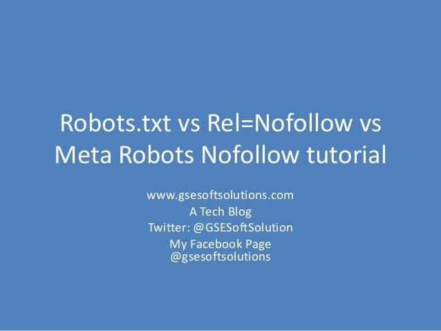 Robots.txt vs Rel=Nofollow vs Meta Robots Nofollow tutorial www.gsesoftsolutions.com A Tech Blog Twitter: @GSESoftSolution...