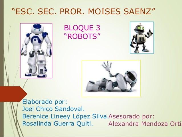 """ESC. SEC. PROR. MOISES SAENZ"" BLOQUE 3 ""ROBOTS"" Elaborado por: Joel Chico Sandoval. Berenice Lineey López Silva. Rosalind..."