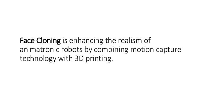 Face Cloning is enhancing the realism of animatronic robots by combining motion capture technology with 3D printing.