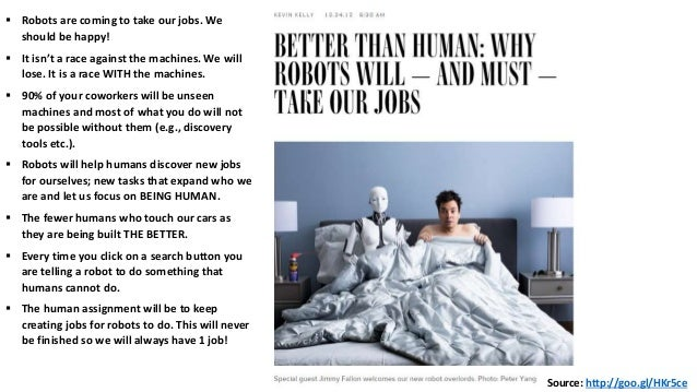 Source: http://goo.gl/HKr5ce  Robots are coming to take our jobs. We should be happy!  It isn't a race against the machi...